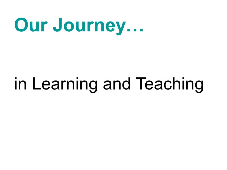 Our Journey… in Learning and Teaching