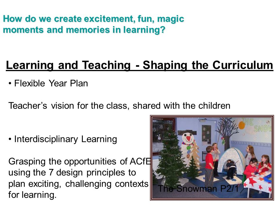 Learning and Teaching - Shaping the Curriculum Flexible Year Plan Teachers vision for the class, shared with the children Interdisciplinary Learning Grasping the opportunities of ACfE, using the 7 design principles to plan exciting, challenging contexts for learning.