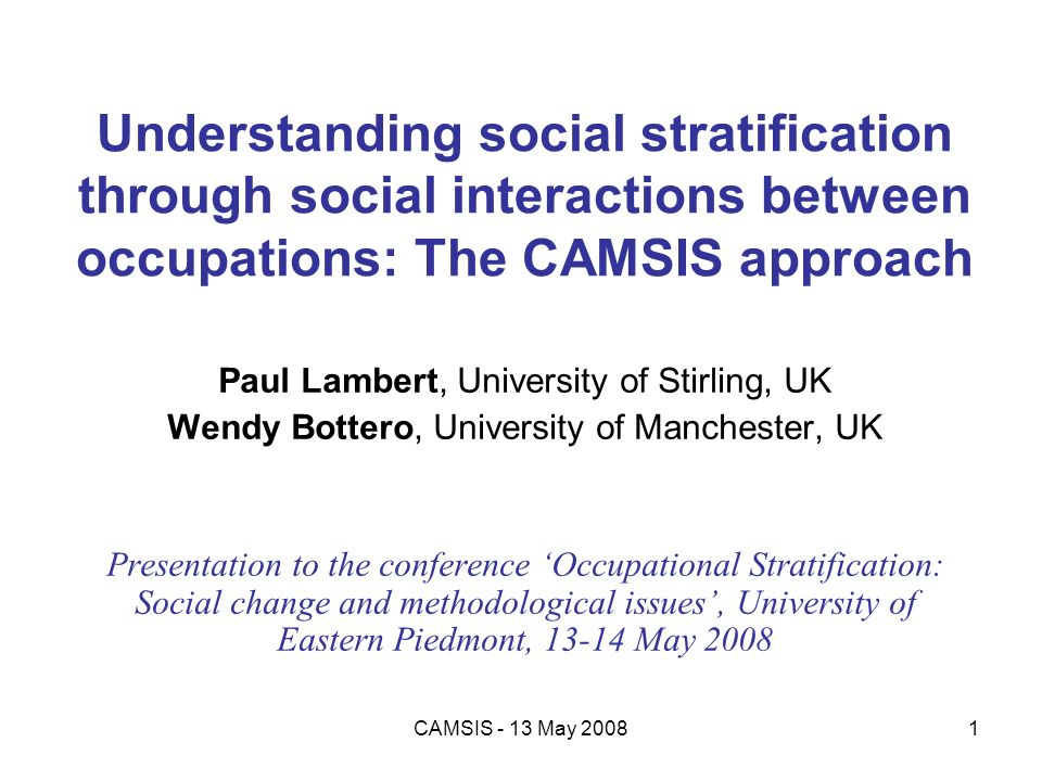 CAMSIS - 13 May 20081 Understanding social stratification through social interactions between occupations: The CAMSIS approach Paul Lambert, Universit