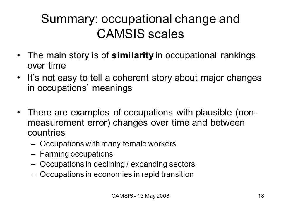 CAMSIS - 13 May 200818 Summary: occupational change and CAMSIS scales The main story is of similarity in occupational rankings over time Its not easy