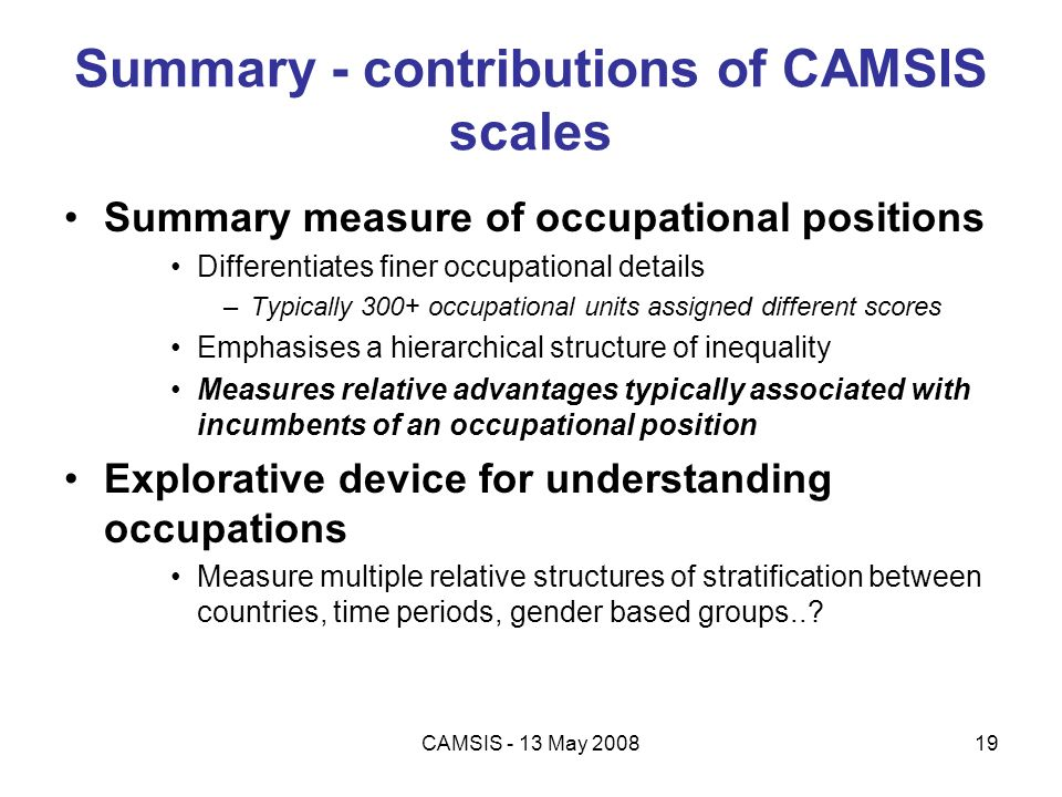 CAMSIS - 13 May 200819 Summary - contributions of CAMSIS scales Summary measure of occupational positions Differentiates finer occupational details –T