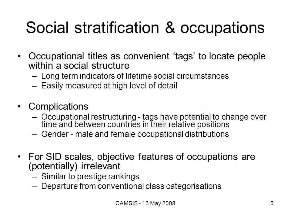 CAMSIS - 13 May 20085 Social stratification & occupations Occupational titles as convenient tags to locate people within a social structure –Long term