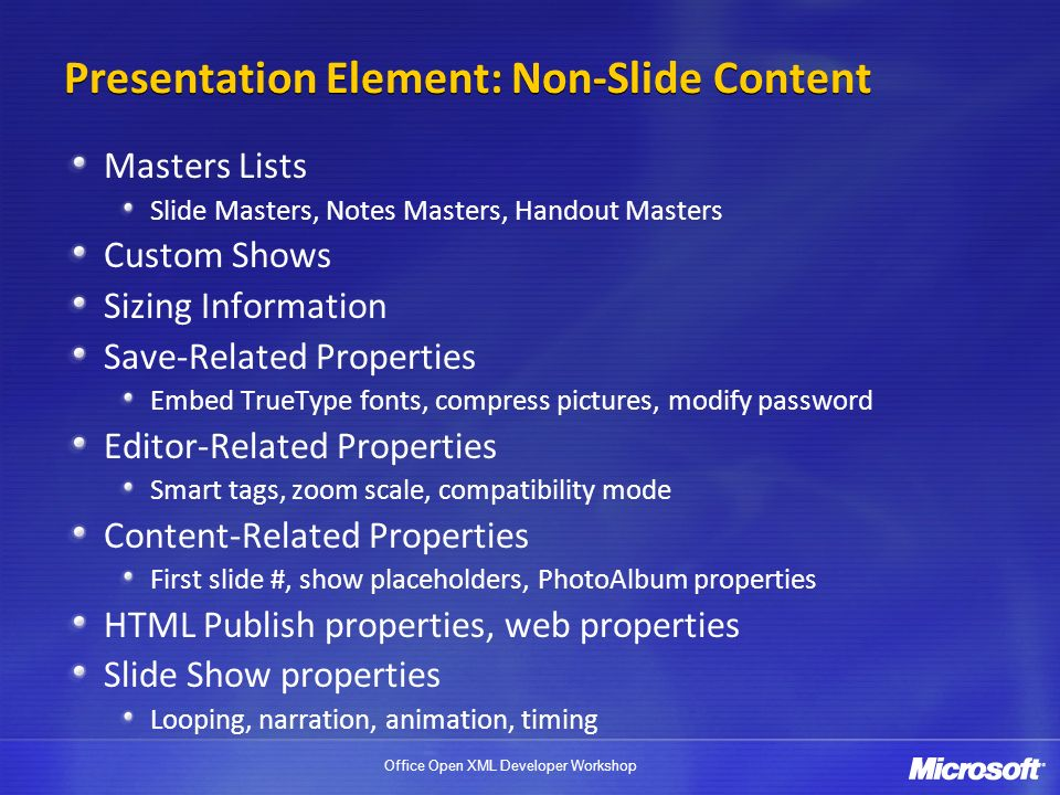 Office Open XML Developer Workshop Presentation Element: Non-Slide Content Masters Lists Slide Masters, Notes Masters, Handout Masters Custom Shows Si