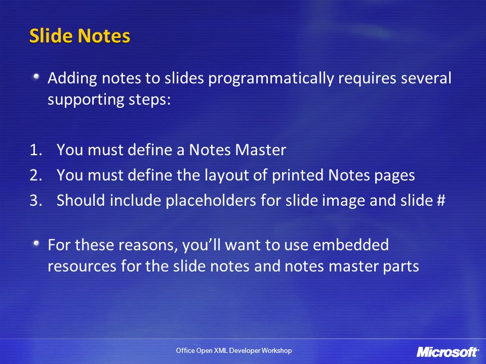 Office Open XML Developer Workshop Slide Notes Adding notes to slides programmatically requires several supporting steps: 1.You must define a Notes Master 2.You must define the layout of printed Notes pages 3.Should include placeholders for slide image and slide # For these reasons, youll want to use embedded resources for the slide notes and notes master parts