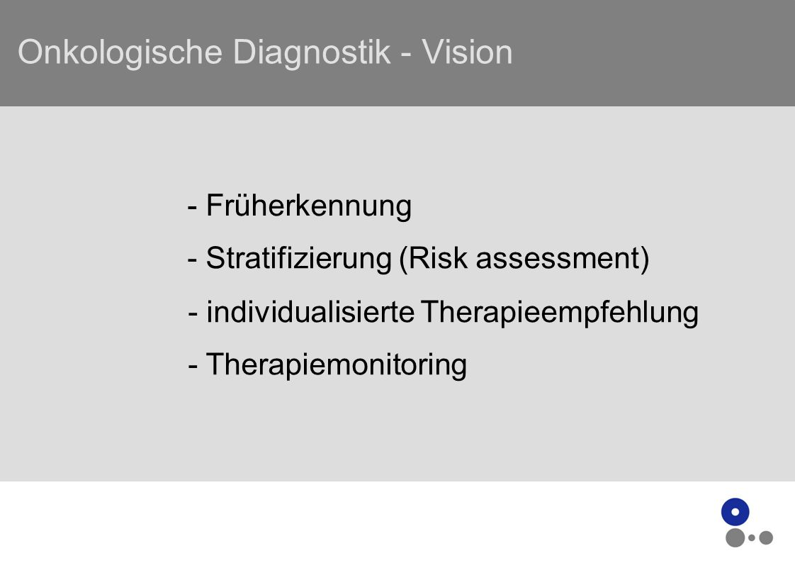 Onkologische Diagnostik - Vision - Früherkennung - Stratifizierung (Risk assessment) - individualisierte Therapieempfehlung - Therapiemonitoring