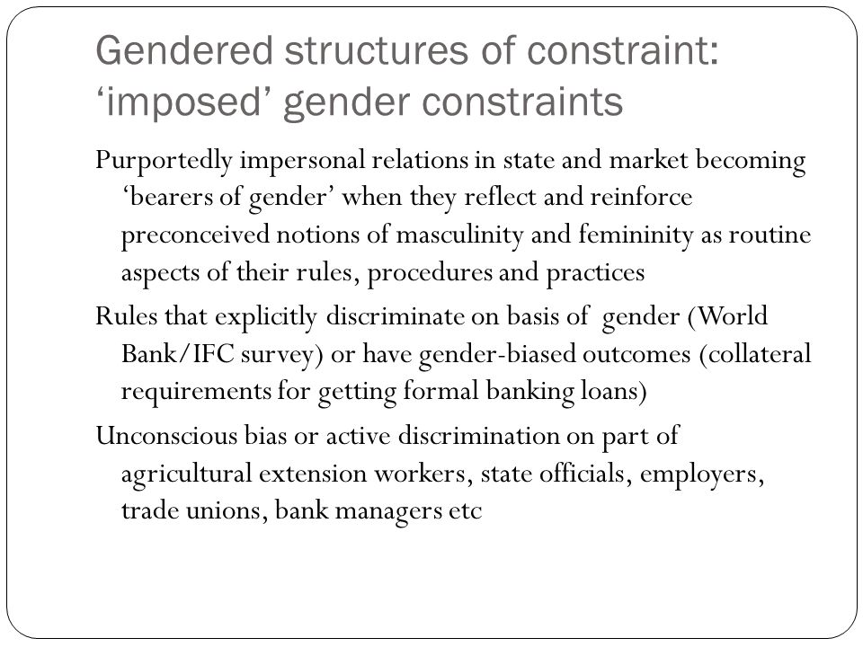 Gendered structures of constraint: imposed gender constraints Purportedly impersonal relations in state and market becoming bearers of gender when the