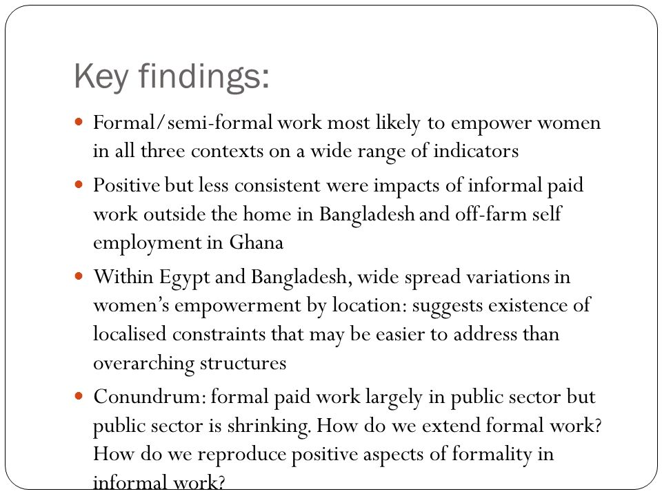 Key findings: Formal/semi-formal work most likely to empower women in all three contexts on a wide range of indicators Positive but less consistent we