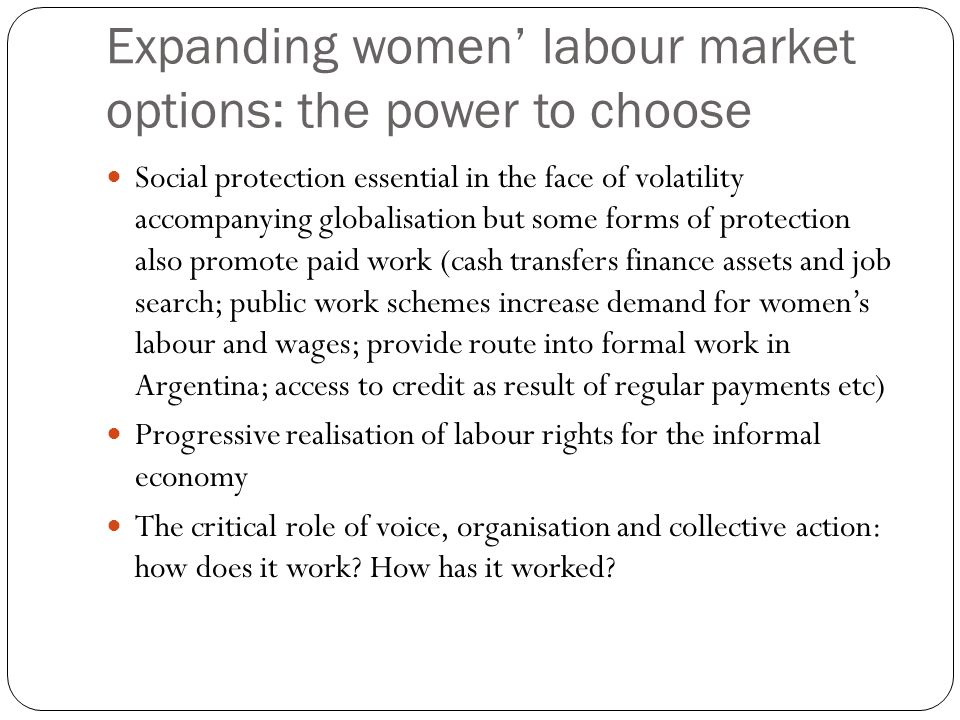 Expanding women labour market options: the power to choose Social protection essential in the face of volatility accompanying globalisation but some f