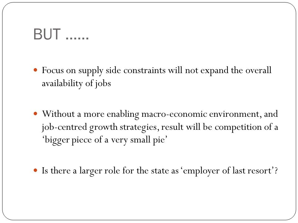BUT...... Focus on supply side constraints will not expand the overall availability of jobs Without a more enabling macro-economic environment, and jo