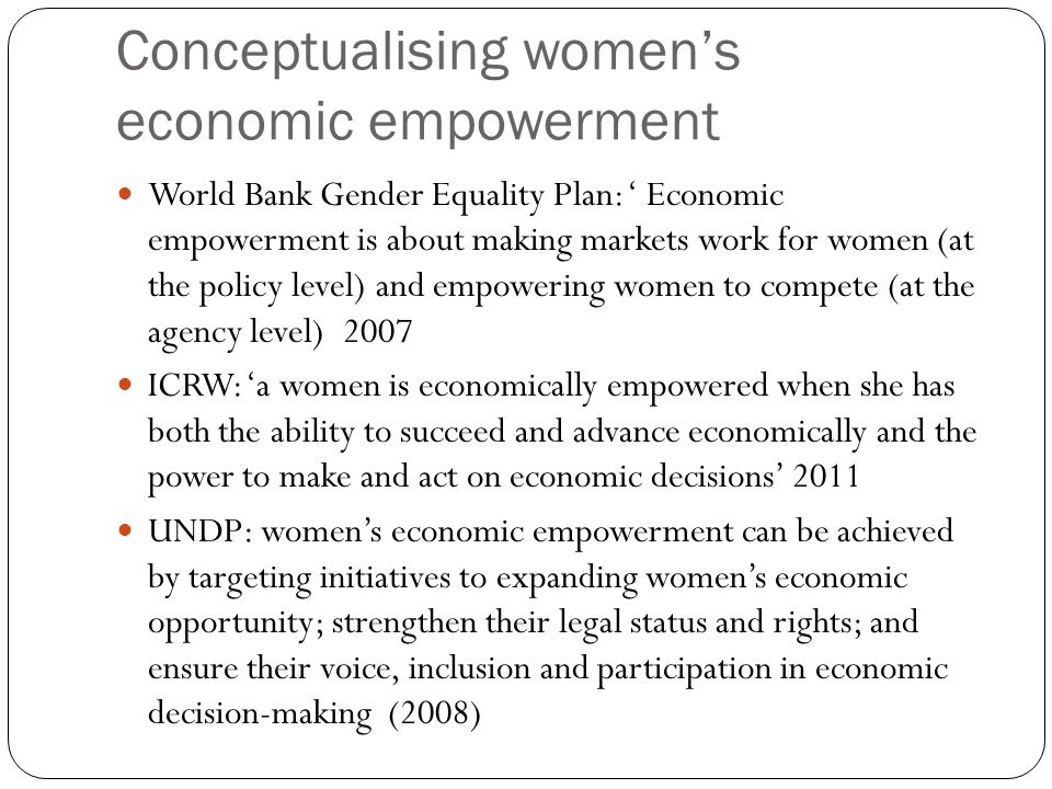 Conceptualising womens economic empowerment OECD-DAC GENDERNET: womens economic empowerment is their capacity to participate in, contribute to and benefit from growth processes in ways that recognise the value of their contributions, respect their dignity and make it possible for them to negotiate a fairer distribution of the benefits of growth (2011) SIDA: the process which increases womens real power over economic decisions that influence their lives and priorities in society.