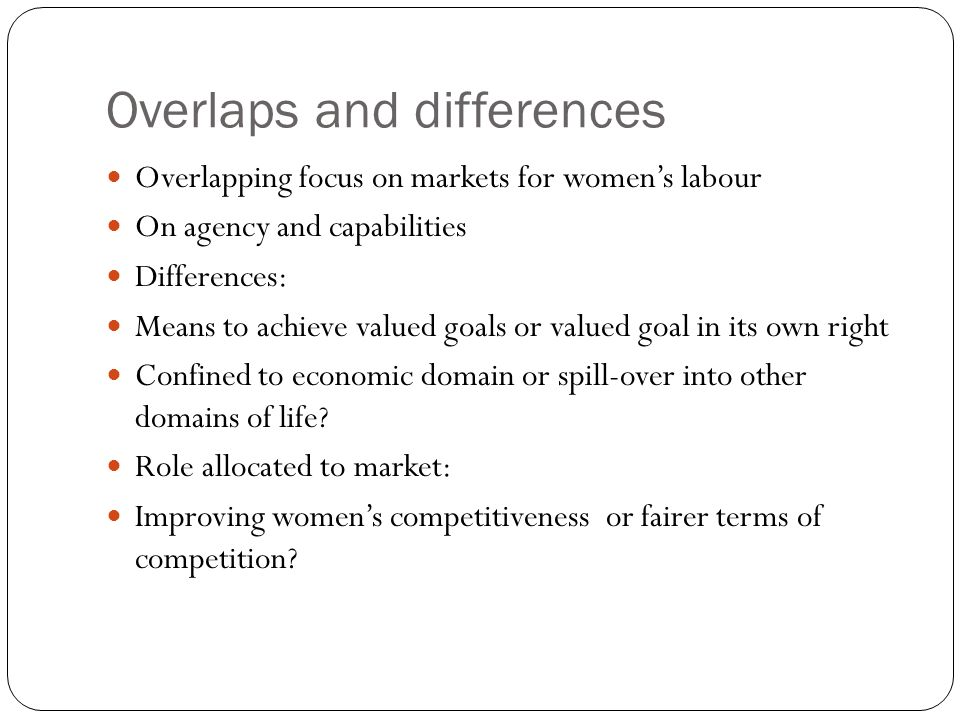 Limits to markets as force for transformative change in womens lives Returning to OECD-DAC definition – our attempt to draw attention to the terms of engagement with market forces: recognition, dignity and strategic forms of agency Based on literature that patterns of growth matter as much as pace for reducing inequality Market forces on their own cannot dissolve durable inequalities in the market place (WDR 2006) Where market failures are norm rather than exception, markets reproduce inequalities because underpinned by asymmetries of power