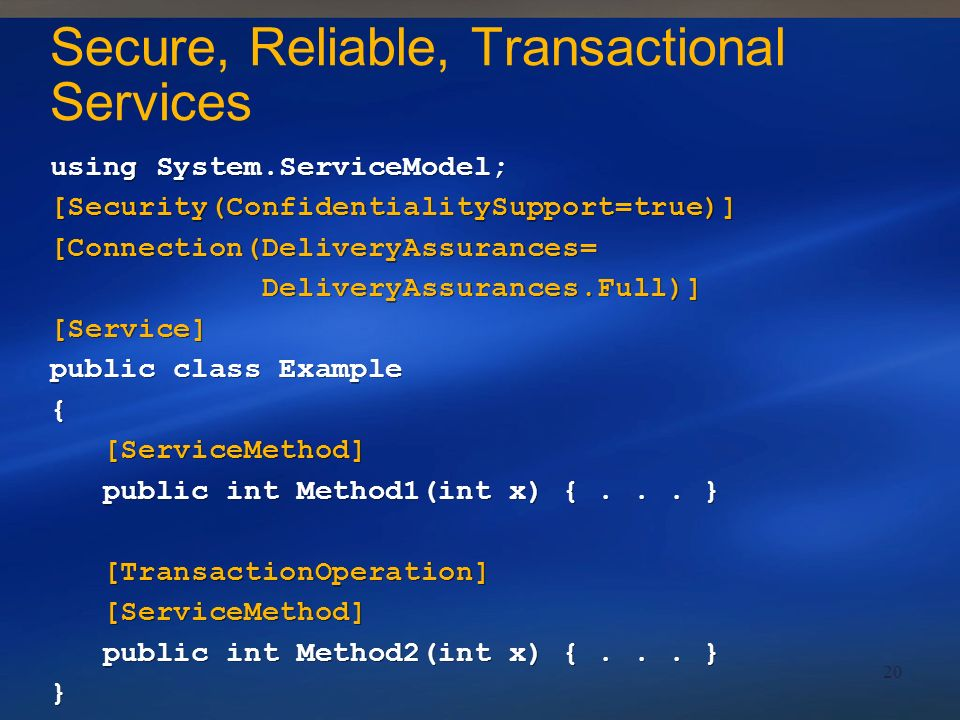 20 Secure, Reliable, Transactional Services using System.ServiceModel; [Security(ConfidentialitySupport=true)] [Connection(DeliveryAssurances= Deliver