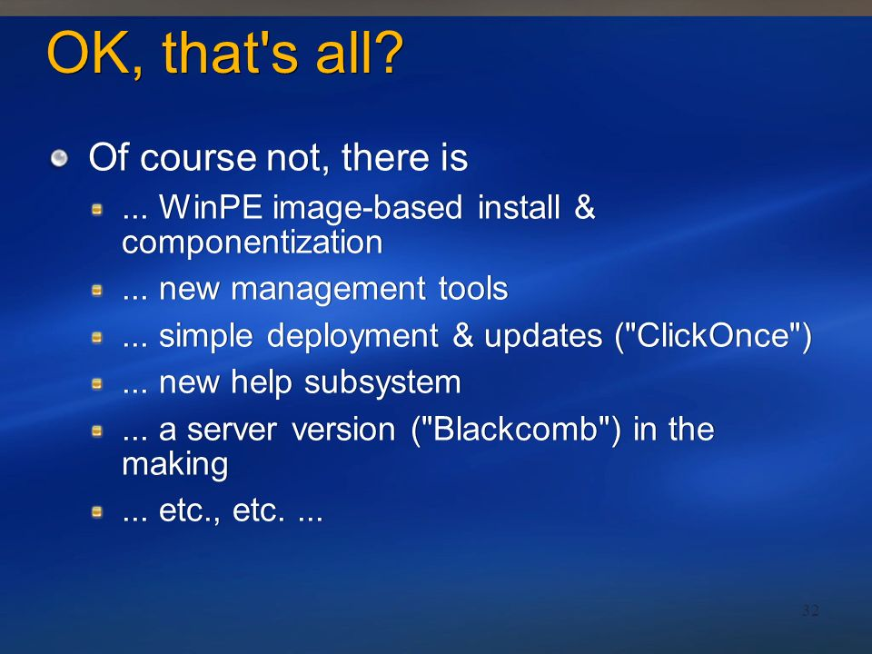 32 OK, that's all? Of course not, there is... WinPE image-based install & componentization... new management tools... simple deployment & updates (