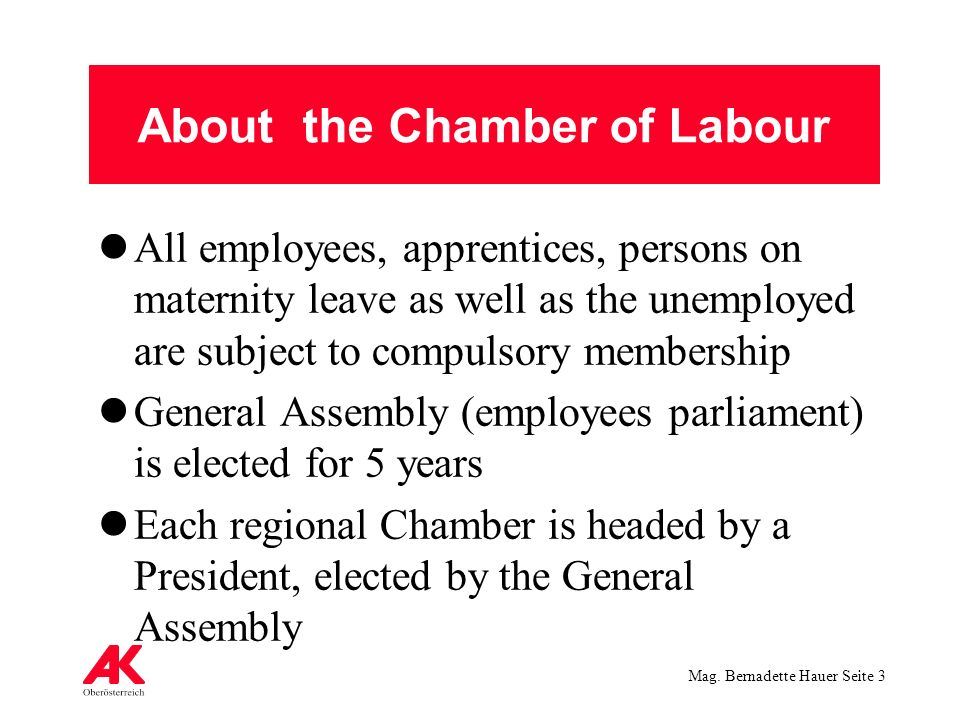 Mag. Bernadette Hauer Seite 3 About the Chamber of Labour All employees, apprentices, persons on maternity leave as well as the unemployed are subject
