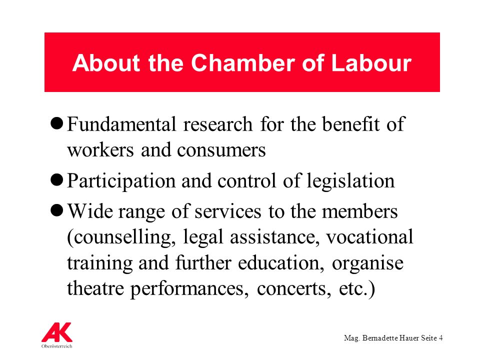Mag. Bernadette Hauer Seite 4 About the Chamber of Labour Fundamental research for the benefit of workers and consumers Participation and control of l