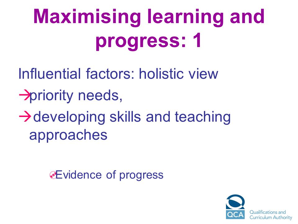 Maximising learning and progress: 1 Influential factors: holistic view priority needs, developing skills and teaching approaches Evidence of progress