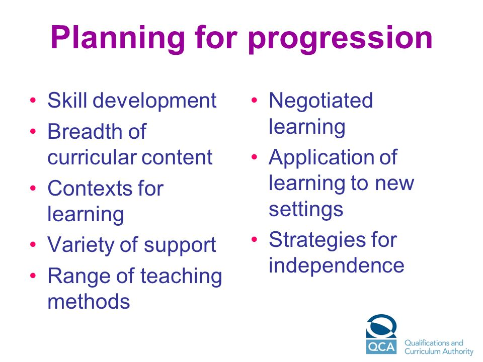 Planning for progression Skill development Breadth of curricular content Contexts for learning Variety of support Range of teaching methods Negotiated