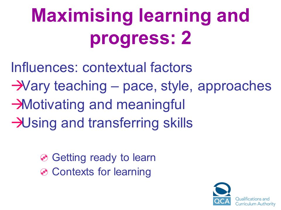 Maximising learning and progress: 2 Influences: contextual factors Vary teaching – pace, style, approaches Motivating and meaningful Using and transfe