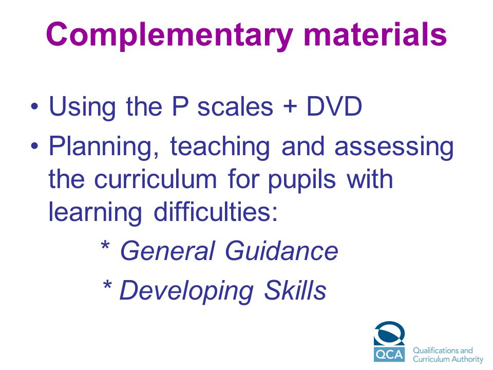 Complementary materials Using the P scales + DVD Planning, teaching and assessing the curriculum for pupils with learning difficulties: * General Guid