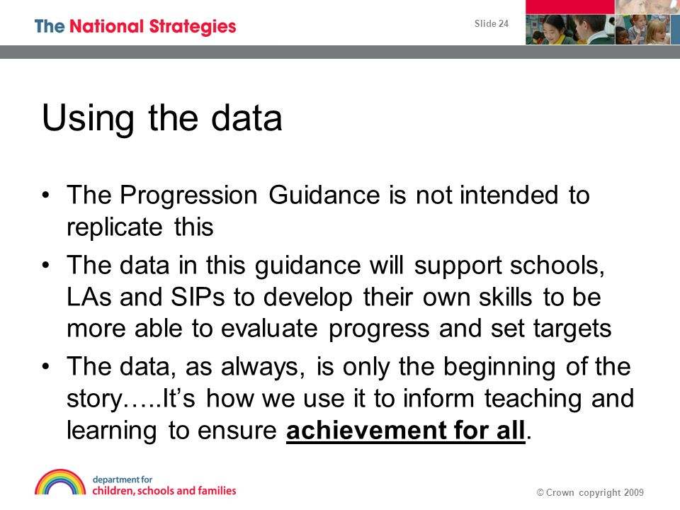 © Crown copyright 2009 Slide 24 Using the data The Progression Guidance is not intended to replicate this The data in this guidance will support schoo