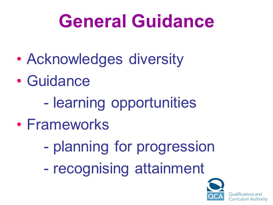 General Guidance Acknowledges diversity Guidance - learning opportunities Frameworks - planning for progression - recognising attainment