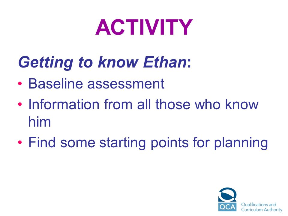 ACTIVITY Getting to know Ethan: Baseline assessment Information from all those who know him Find some starting points for planning