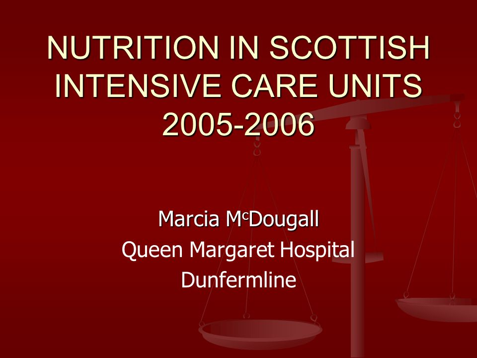 NUTRITION IN SCOTTISH INTENSIVE CARE UNITS 2005-2006 Marcia M c Dougall Queen Margaret Hospital Dunfermline
