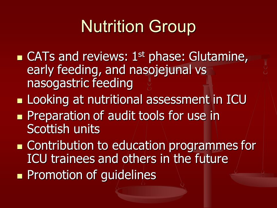 Nutrition Group CATs and reviews: 1 st phase: Glutamine, early feeding, and nasojejunal vs nasogastric feeding CATs and reviews: 1 st phase: Glutamine, early feeding, and nasojejunal vs nasogastric feeding Looking at nutritional assessment in ICU Looking at nutritional assessment in ICU Preparation of audit tools for use in Scottish units Preparation of audit tools for use in Scottish units Contribution to education programmes for ICU trainees and others in the future Contribution to education programmes for ICU trainees and others in the future Promotion of guidelines Promotion of guidelines