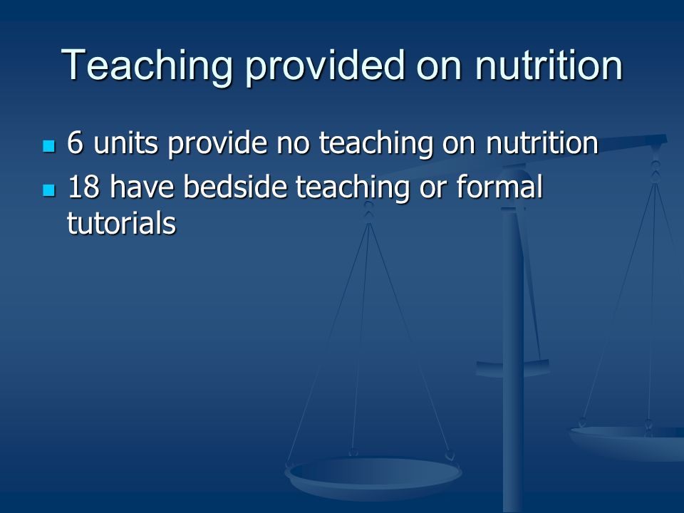 Teaching provided on nutrition 6 units provide no teaching on nutrition 6 units provide no teaching on nutrition 18 have bedside teaching or formal tutorials 18 have bedside teaching or formal tutorials