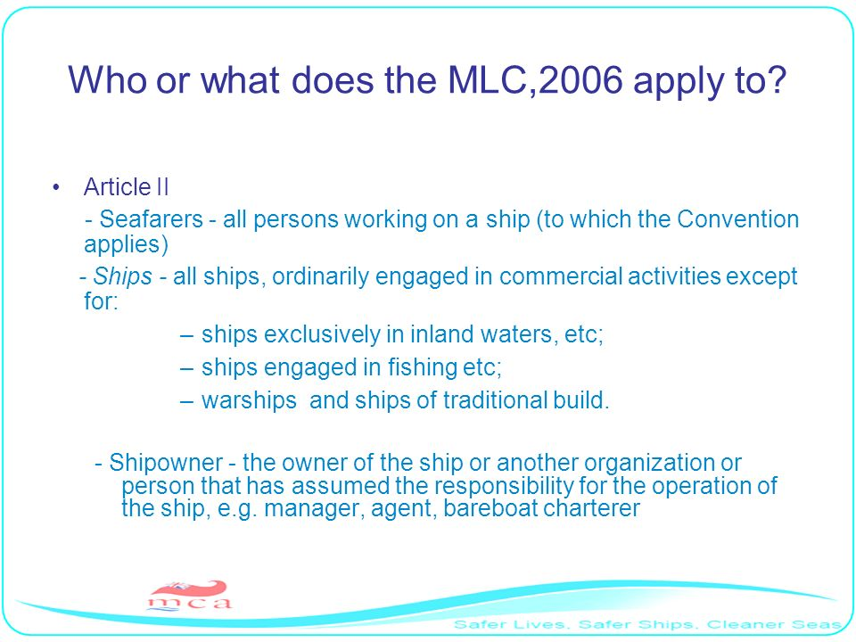 Who or what does the MLC,2006 apply to? Article II - Seafarers - all persons working on a ship (to which the Convention applies) - Ships - all ships,