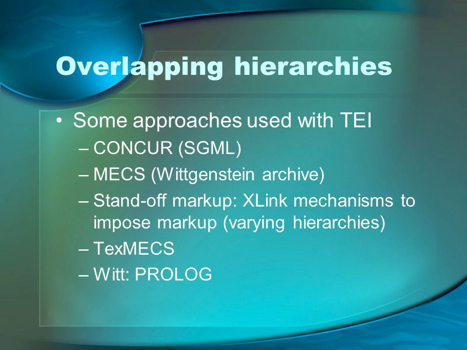 Overlapping hierarchies Some approaches used with TEI –CONCUR (SGML) –MECS (Wittgenstein archive) –Stand-off markup: XLink mechanisms to impose markup