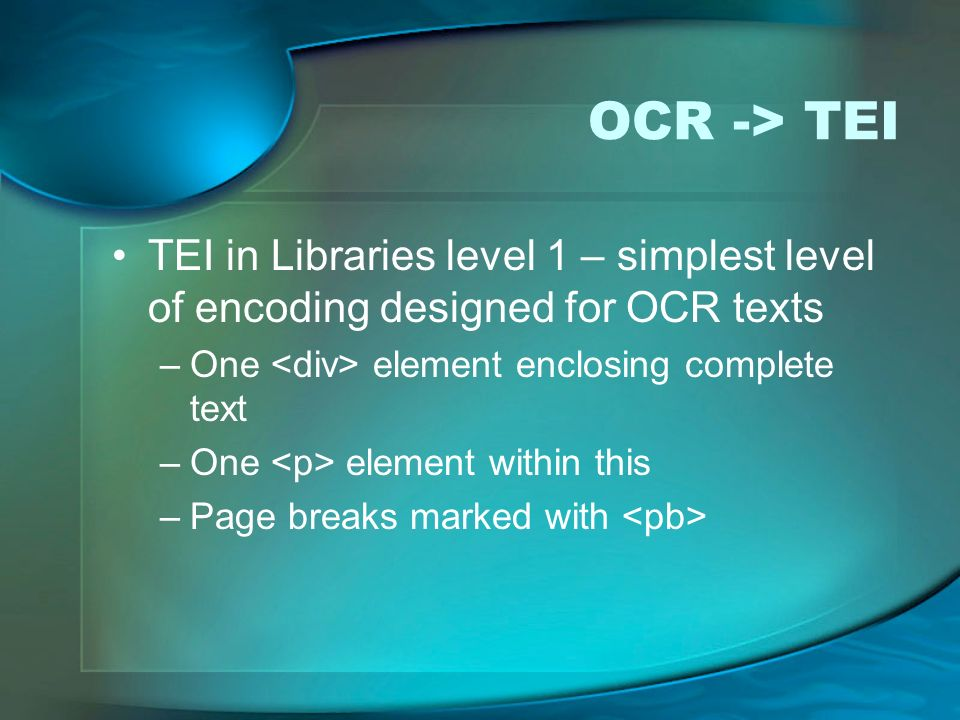 OCR -> TEI TEI in Libraries level 1 – simplest level of encoding designed for OCR texts –One element enclosing complete text –One element within this