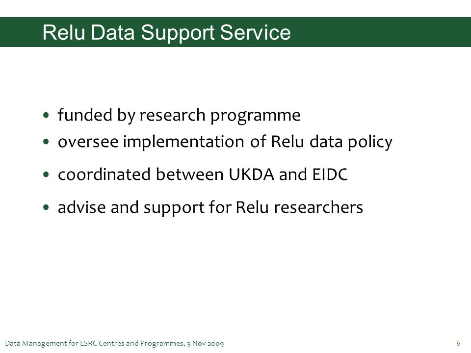 Data Management for ESRC Centres and Programmes, 3 Nov 20096 Relu Data Support Service funded by research programme oversee implementation of Relu dat
