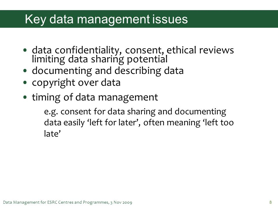 Data Management for ESRC Centres and Programmes, 3 Nov 20098 Key data management issues data confidentiality, consent, ethical reviews limiting data s