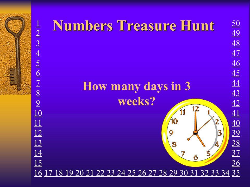 Numbers Treasure Hunt How many days in 3 weeks? 1 2 3 4 5 6 7 8 9 10 11 12 13 14 15 16 17 18 19 20 21 22 23 24 25 26 27 28 29 30 31 32 33 34 50 49 48
