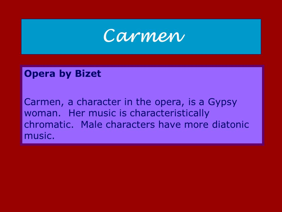 Carmen Opera by Bizet Carmen, a character in the opera, is a Gypsy woman. Her music is characteristically chromatic. Male characters have more diatoni