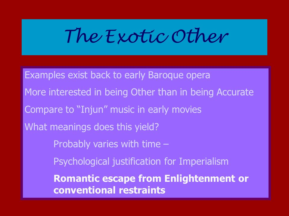 The Exotic Other Examples exist back to early Baroque opera More interested in being Other than in being Accurate Compare to Injun music in early movies What meanings does this yield.