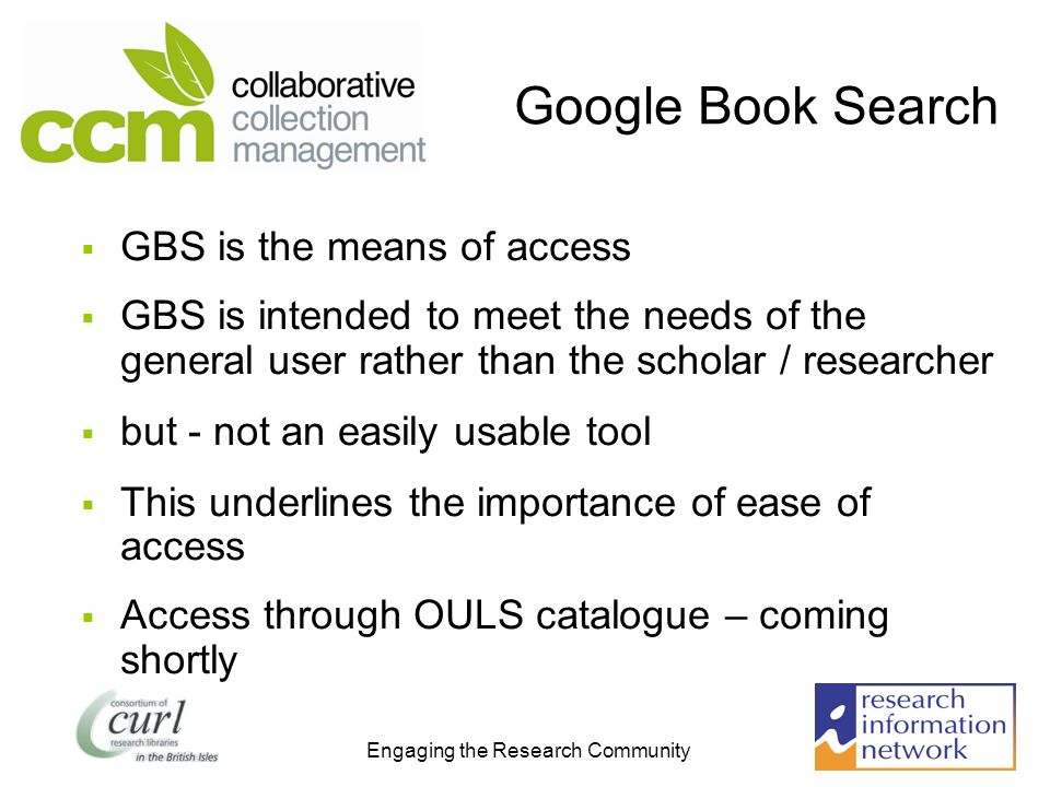 Engaging the Research Community Google Book Search GBS is the means of access GBS is intended to meet the needs of the general user rather than the scholar / researcher but - not an easily usable tool This underlines the importance of ease of access Access through OULS catalogue – coming shortly