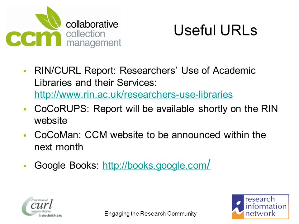 Engaging the Research Community Useful URLs RIN/CURL Report: Researchers Use of Academic Libraries and their Services: http://www.rin.ac.uk/researcher