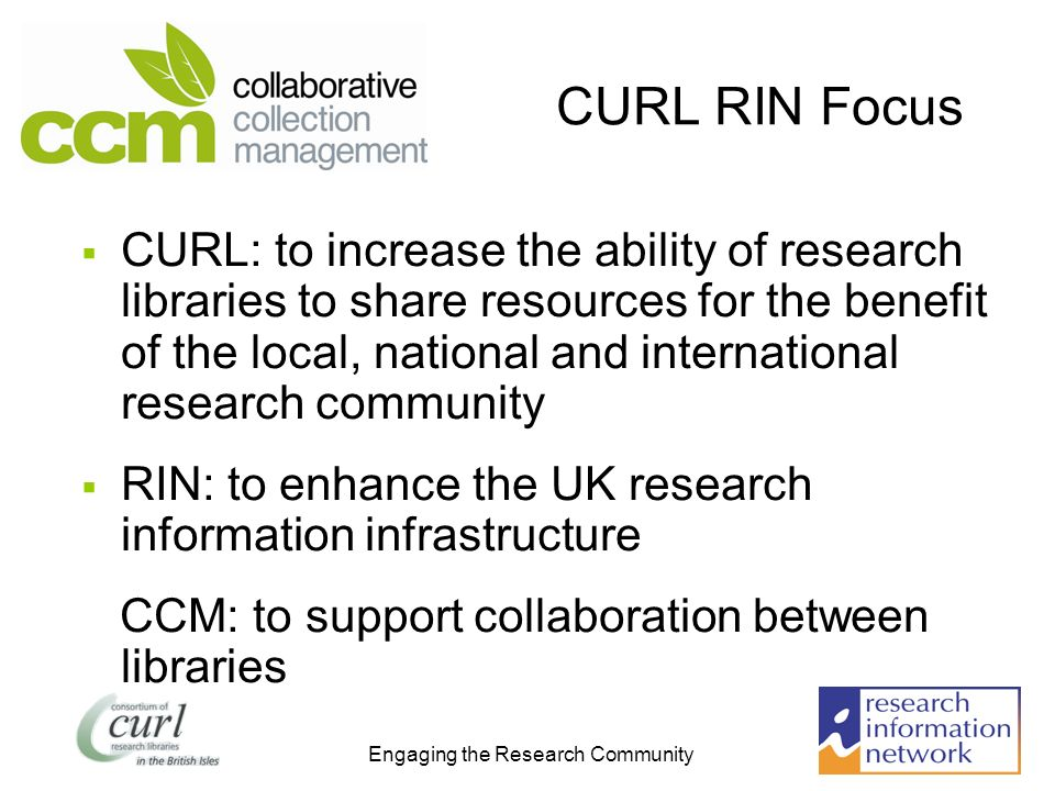 Engaging the Research Community CURL RIN Focus CURL: to increase the ability of research libraries to share resources for the benefit of the local, national and international research community RIN: to enhance the UK research information infrastructure CCM: to support collaboration between libraries