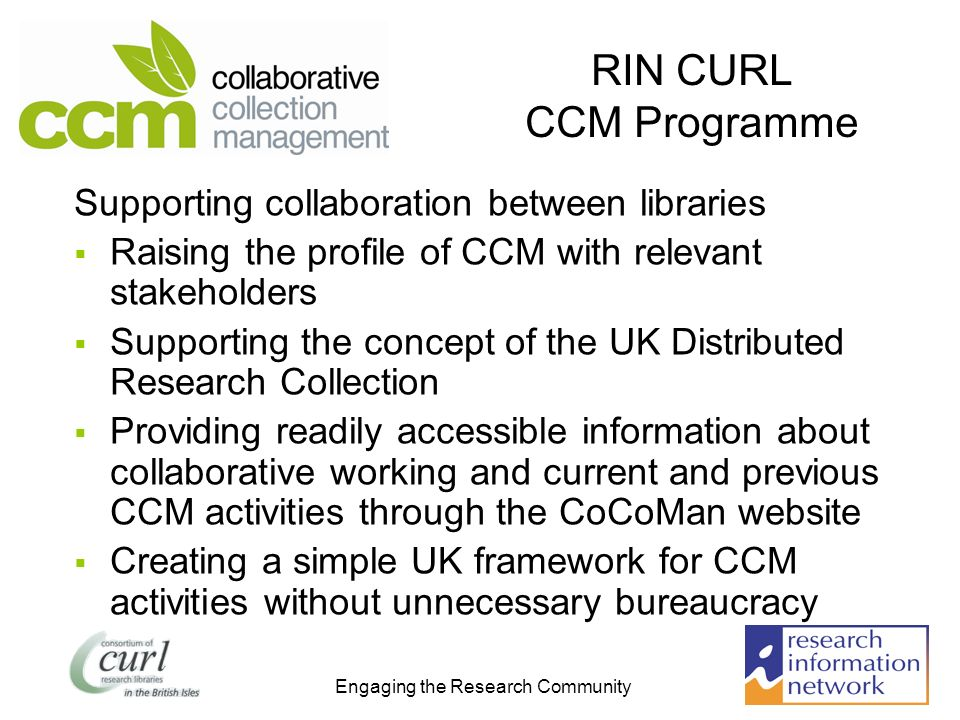 Engaging the Research Community RIN CURL CCM Programme Supporting collaboration between libraries Raising the profile of CCM with relevant stakeholders Supporting the concept of the UK Distributed Research Collection Providing readily accessible information about collaborative working and current and previous CCM activities through the CoCoMan website Creating a simple UK framework for CCM activities without unnecessary bureaucracy