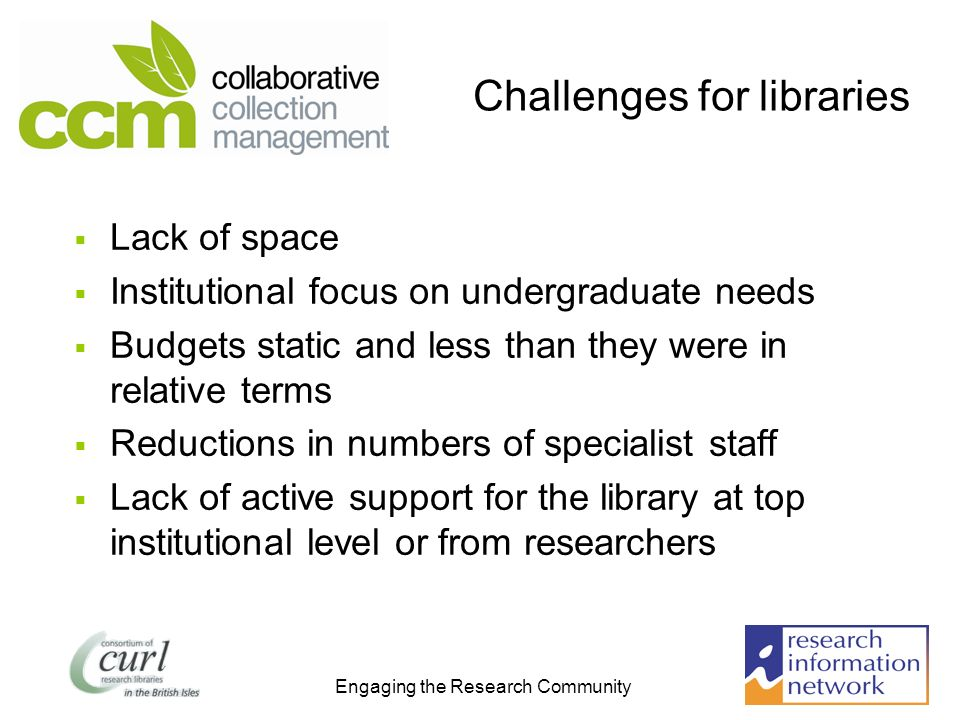 Engaging the Research Community Challenges for libraries Lack of space Institutional focus on undergraduate needs Budgets static and less than they were in relative terms Reductions in numbers of specialist staff Lack of active support for the library at top institutional level or from researchers