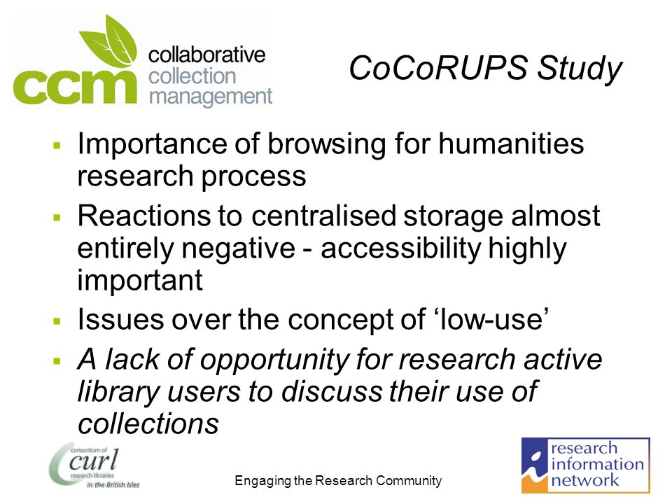 Engaging the Research Community CoCoRUPS Study Importance of browsing for humanities research process Reactions to centralised storage almost entirely negative - accessibility highly important Issues over the concept of low-use A lack of opportunity for research active library users to discuss their use of collections