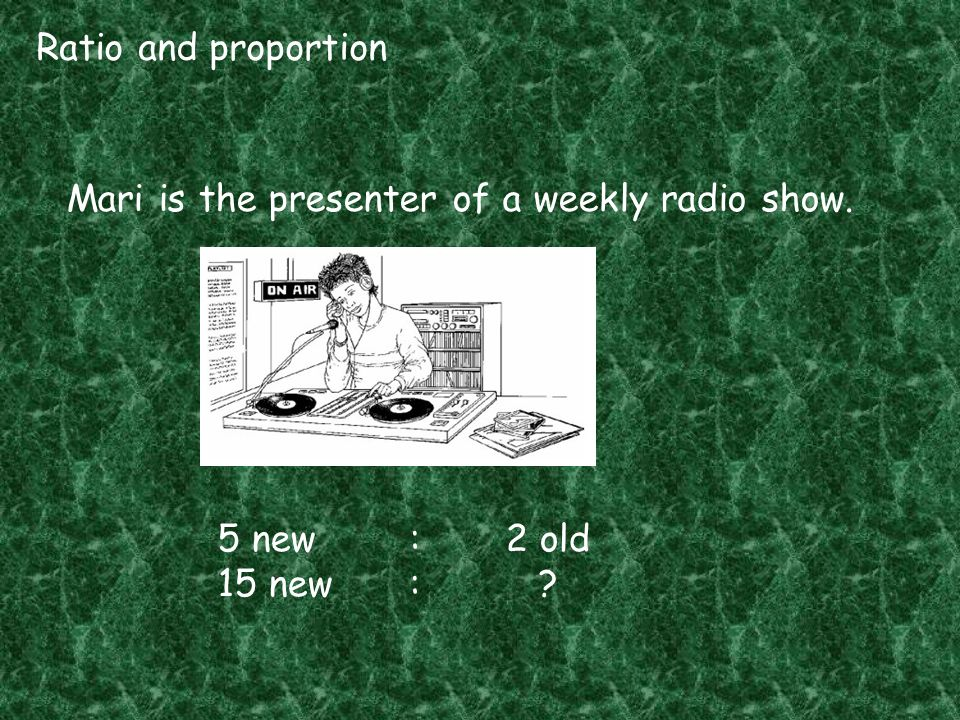 Ratio and proportion Mari is the presenter of a weekly radio show. 5 new : 2 old 15 new : ?