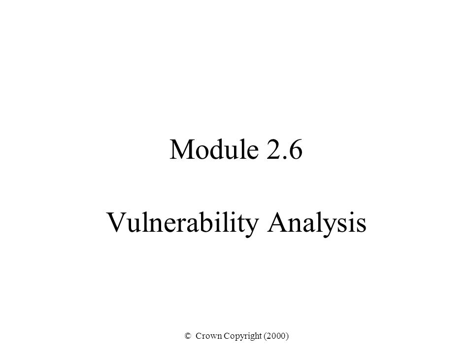 © Crown Copyright (2000) Module 2.6 Vulnerability Analysis