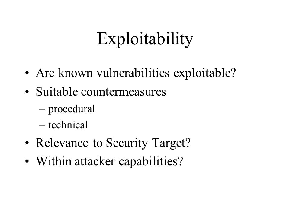 Exploitability Are known vulnerabilities exploitable? Suitable countermeasures –procedural –technical Relevance to Security Target? Within attacker ca
