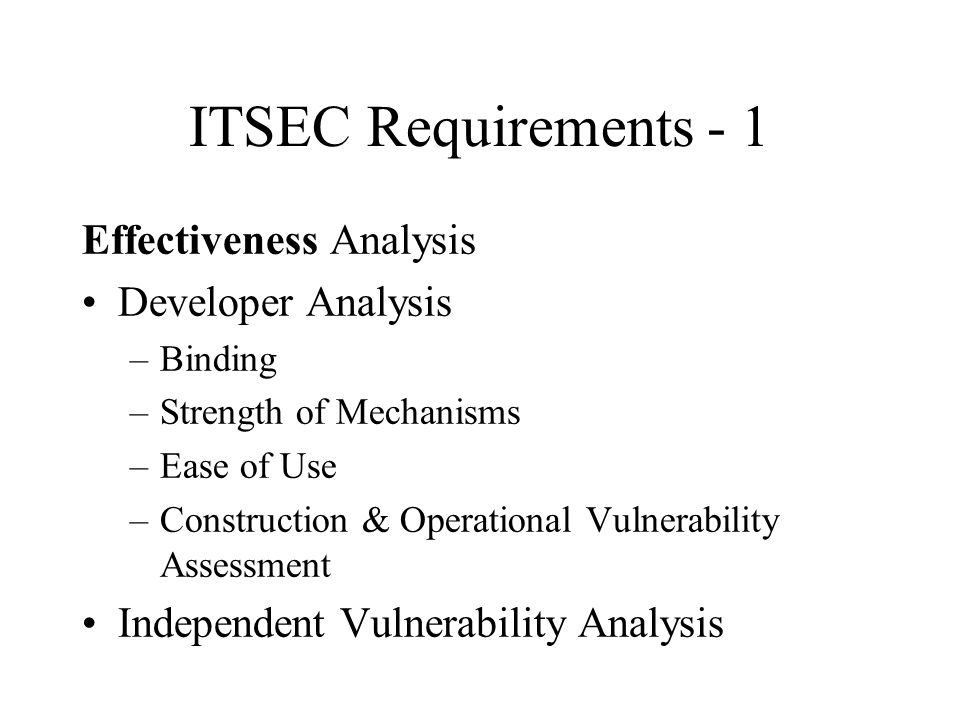 ITSEC Requirements - 1 Effectiveness Analysis Developer Analysis –Binding –Strength of Mechanisms –Ease of Use –Construction & Operational Vulnerability Assessment Independent Vulnerability Analysis