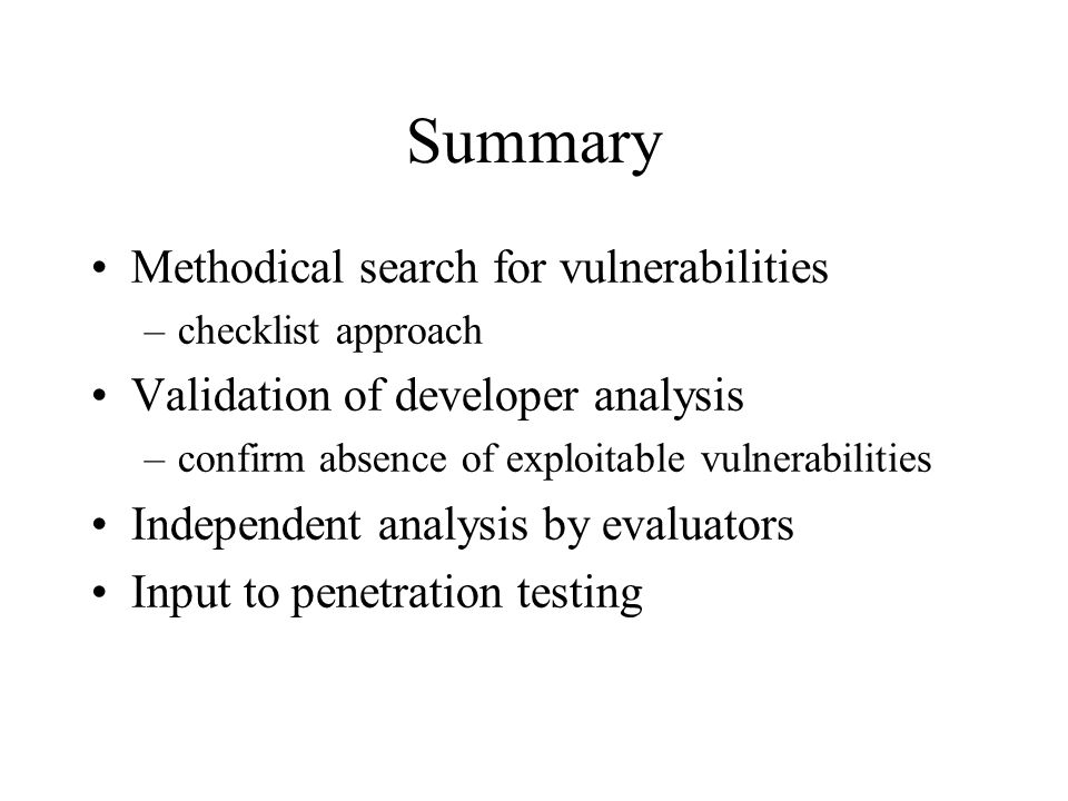 Summary Methodical search for vulnerabilities –checklist approach Validation of developer analysis –confirm absence of exploitable vulnerabilities Independent analysis by evaluators Input to penetration testing