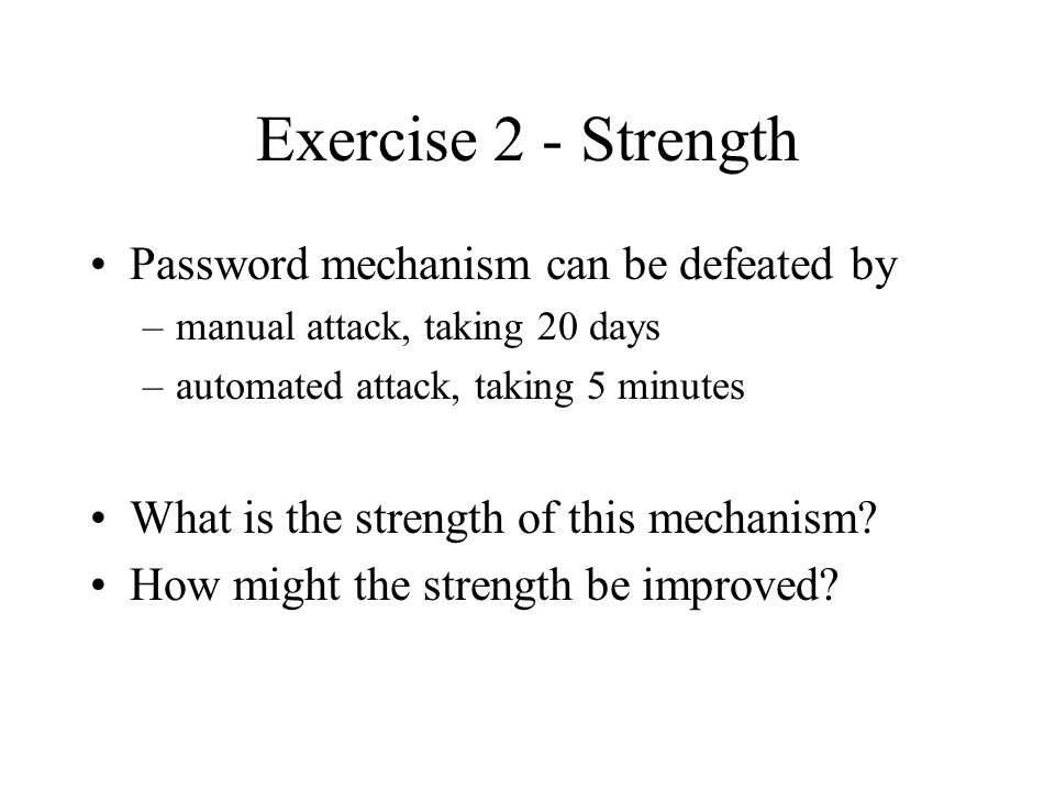 Exercise 2 - Strength Password mechanism can be defeated by –manual attack, taking 20 days –automated attack, taking 5 minutes What is the strength of this mechanism.