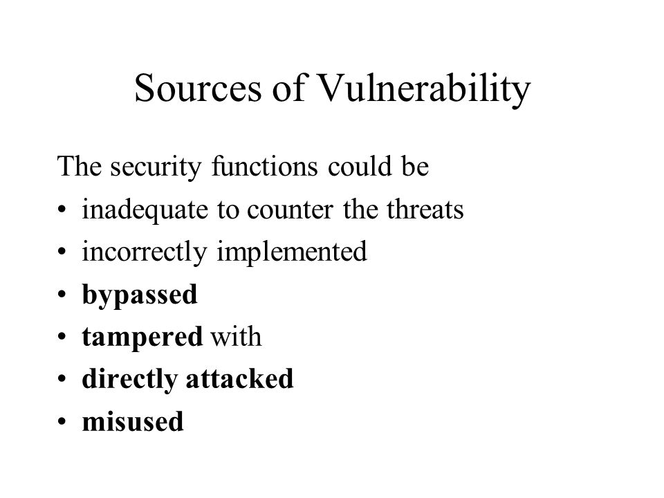 Sources of Vulnerability The security functions could be inadequate to counter the threats incorrectly implemented bypassed tampered with directly attacked misused